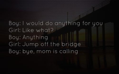 Boy: I would do anything for you, Girl: Like what? Boy: Anything Girl: Jump off the bridge, Boy: Bye, mom is calling